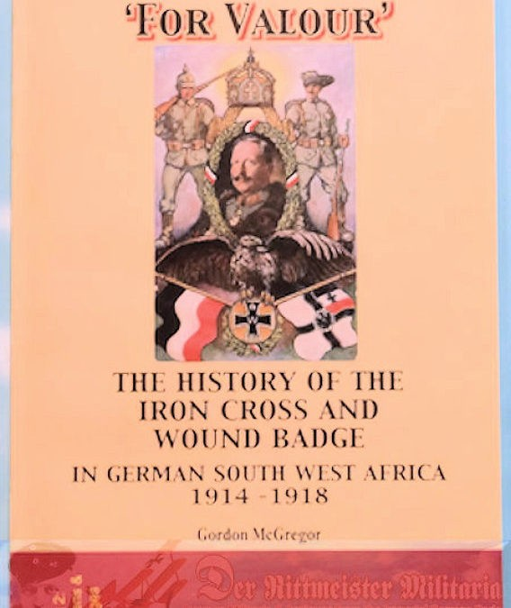 SOUTHWEST AFRICA COLONIAL – BOOK – FOR VALOUR: THE HISTORY OF THE IRON CROSS AND WOUND BADGE IN GERMAN SOUTHWEST AFRICA 1914-1918 by GORDON McGREGOR